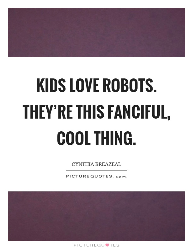 Kids love robots. They're this fanciful, cool thing Picture Quote #1