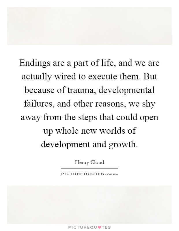 Endings are a part of life, and we are actually wired to execute them. But because of trauma, developmental failures, and other reasons, we shy away from the steps that could open up whole new worlds of development and growth Picture Quote #1