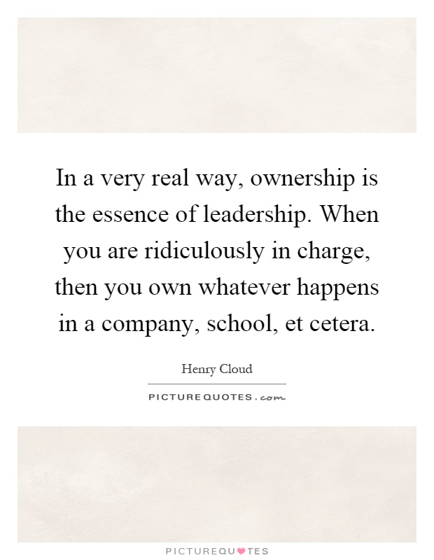 In a very real way, ownership is the essence of leadership. When you are ridiculously in charge, then you own whatever happens in a company, school, et cetera Picture Quote #1