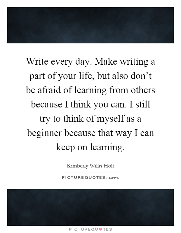 Write every day. Make writing a part of your life, but also don't be afraid of learning from others because I think you can. I still try to think of myself as a beginner because that way I can keep on learning Picture Quote #1