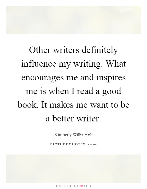 Other writers definitely influence my writing. What encourages me and inspires me is when I read a good book. It makes me want to be a better writer Picture Quote #1