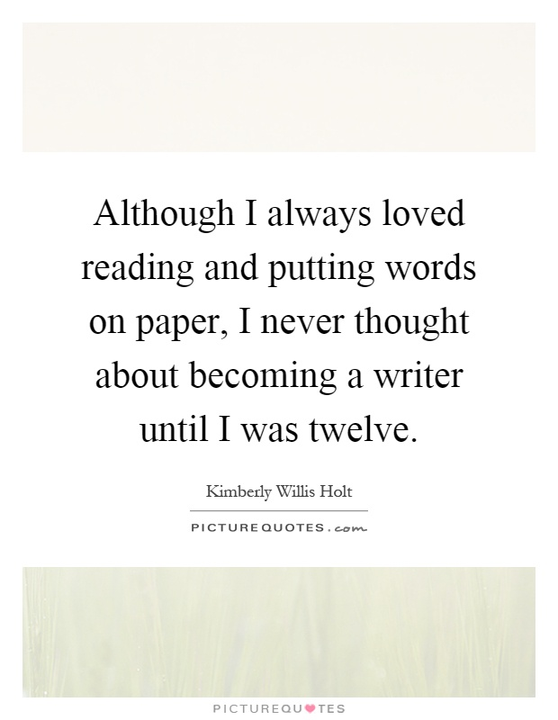 Although I always loved reading and putting words on paper, I never thought about becoming a writer until I was twelve Picture Quote #1