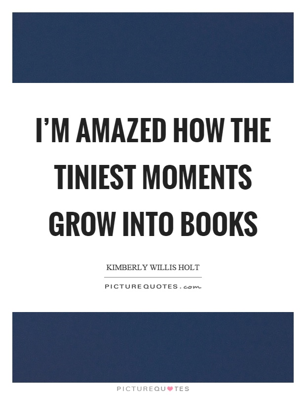 I'm amazed how the tiniest moments grow into books Picture Quote #1