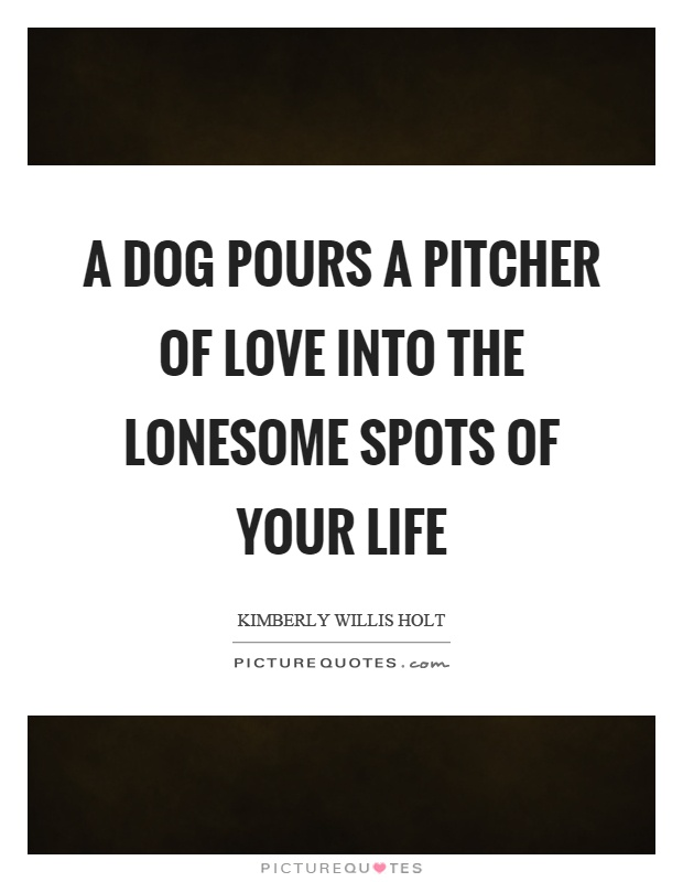 A dog pours a pitcher of love into the lonesome spots of your life Picture Quote #1