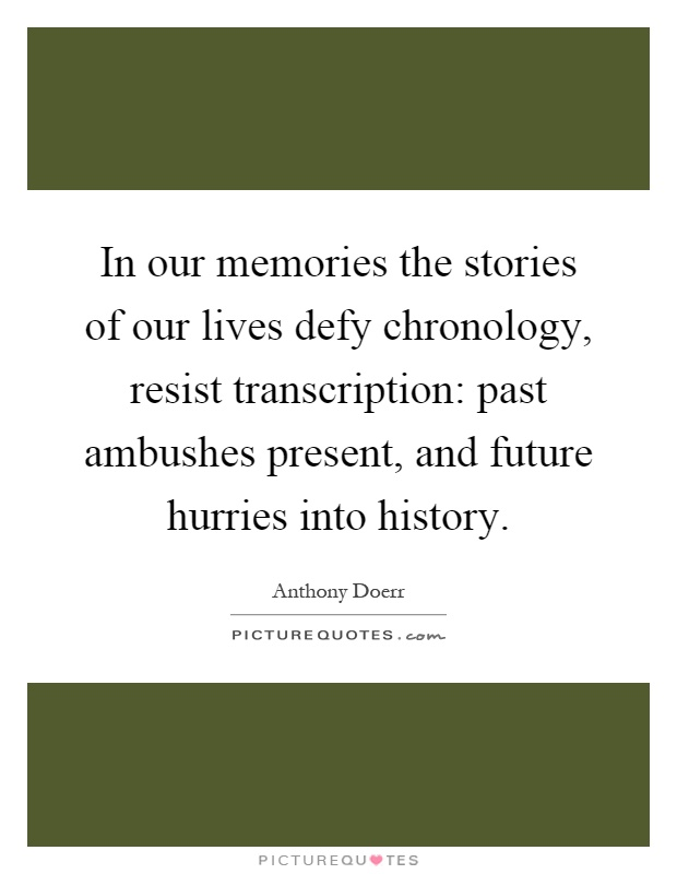 In our memories the stories of our lives defy chronology, resist transcription: past ambushes present, and future hurries into history Picture Quote #1