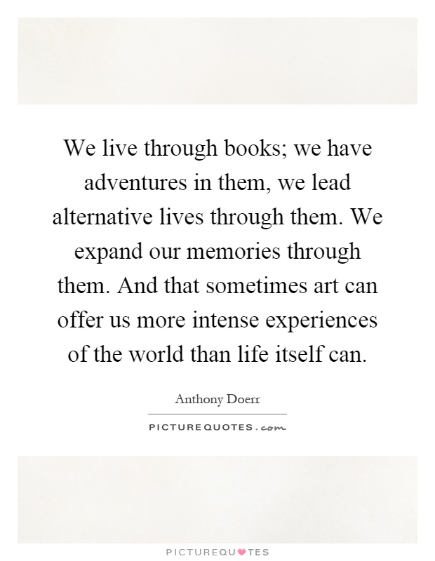 We live through books; we have adventures in them, we lead alternative lives through them. We expand our memories through them. And that sometimes art can offer us more intense experiences of the world than life itself can Picture Quote #1