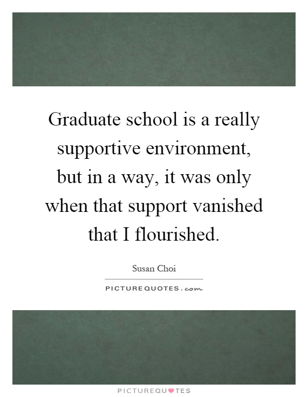 Graduate school is a really supportive environment, but in a way, it was only when that support vanished that I flourished Picture Quote #1