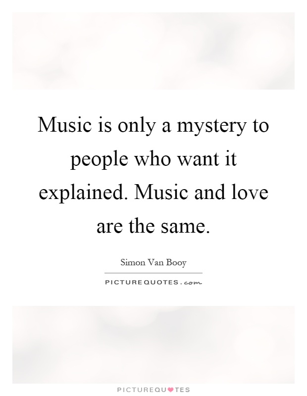 Music is only a mystery to people who want it explained. Music and love are the same Picture Quote #1