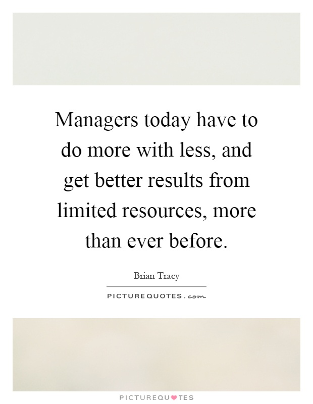 Managers today have to do more with less, and get better results from limited resources, more than ever before Picture Quote #1