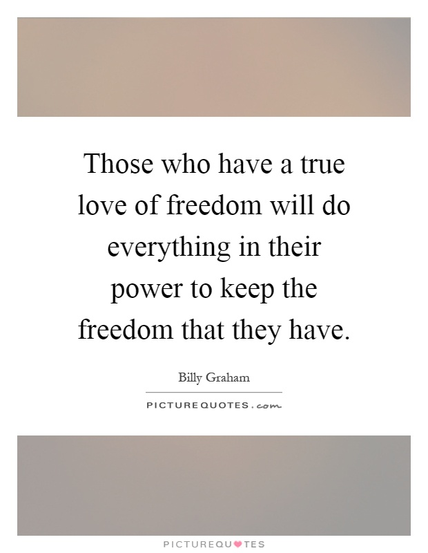 Those who have a true love of freedom will do everything in their power to keep the freedom that they have Picture Quote #1