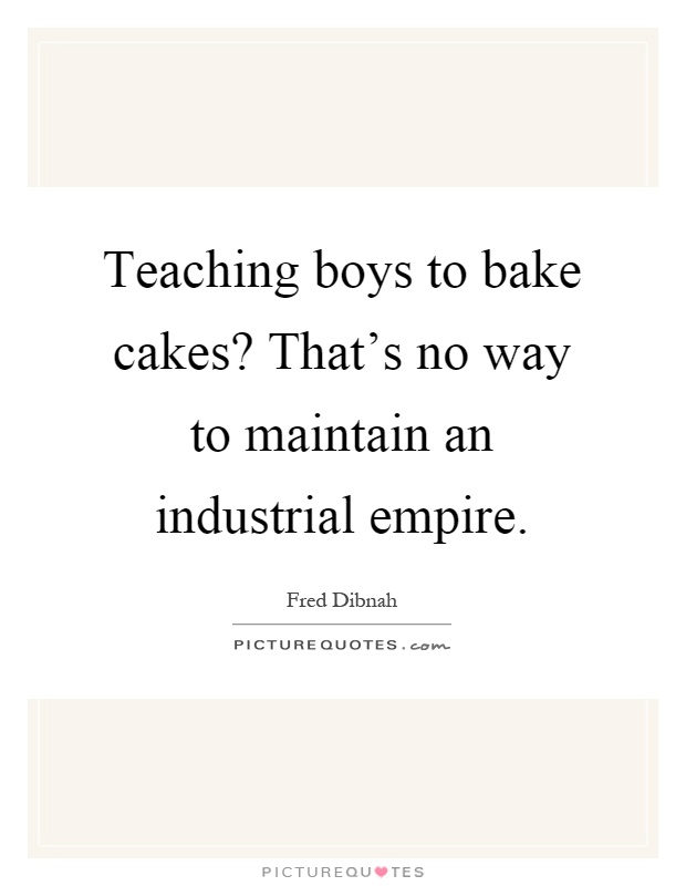 Teaching boys to bake cakes? That's no way to maintain an industrial empire Picture Quote #1