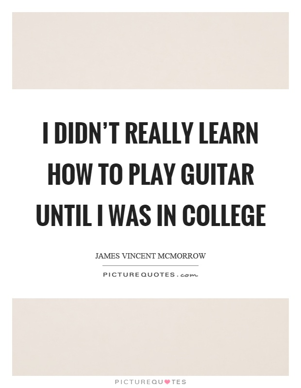 I didn't really learn how to play guitar until I was in college Picture Quote #1