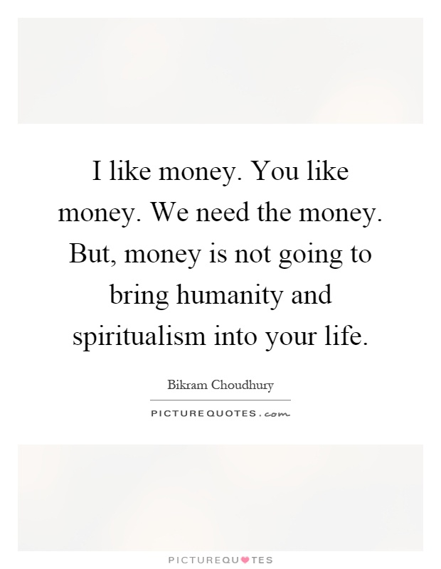I like money. You like money. We need the money. But, money is not going to bring humanity and spiritualism into your life Picture Quote #1