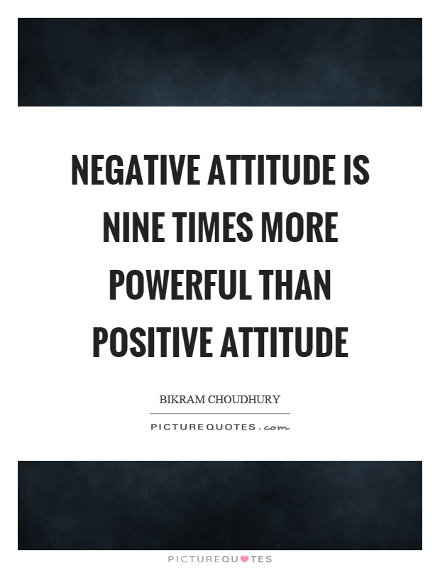 Negative attitude is nine times more powerful than positive attitude Picture Quote #1