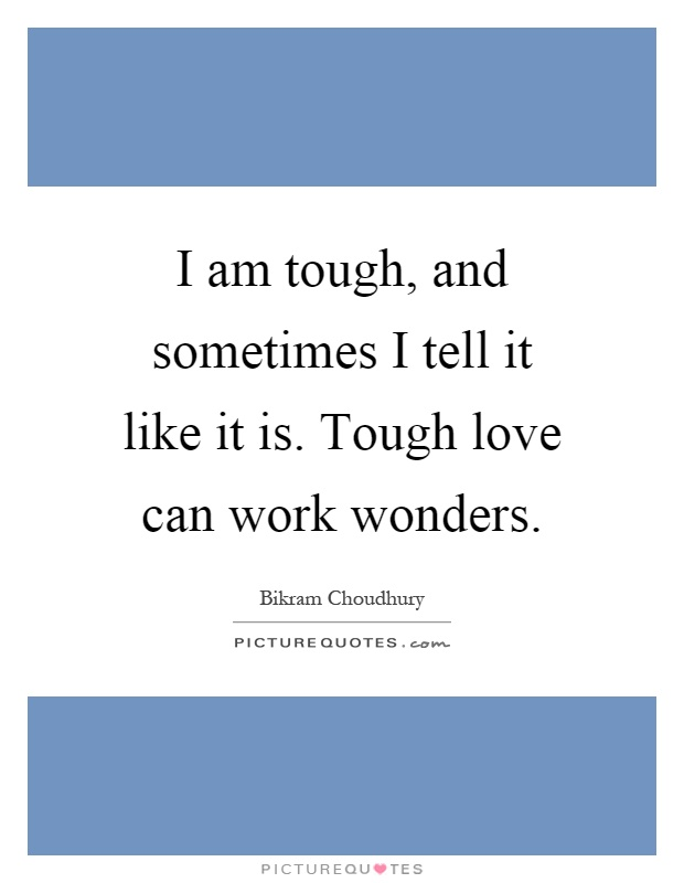 I am tough, and sometimes I tell it like it is. Tough love can work wonders Picture Quote #1