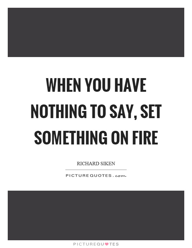 When you have nothing to say, set something on fire Picture Quote #1