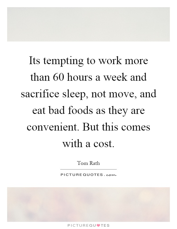 Its tempting to work more than 60 hours a week and sacrifice sleep, not move, and eat bad foods as they are convenient. But this comes with a cost Picture Quote #1