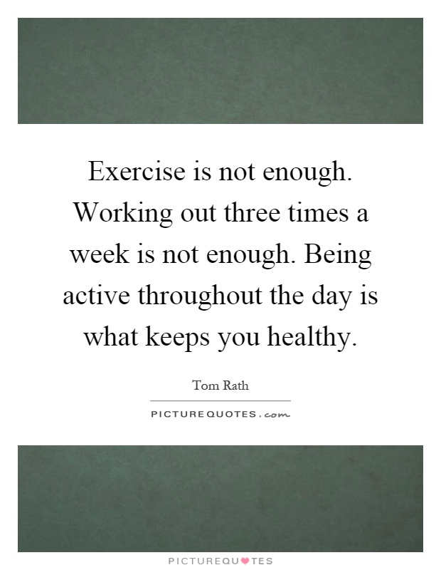 Exercise is not enough. Working out three times a week is not enough. Being active throughout the day is what keeps you healthy Picture Quote #1
