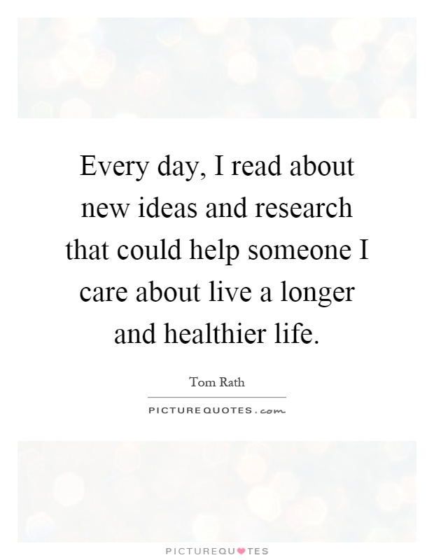 Every day, I read about new ideas and research that could help someone I care about live a longer and healthier life Picture Quote #1