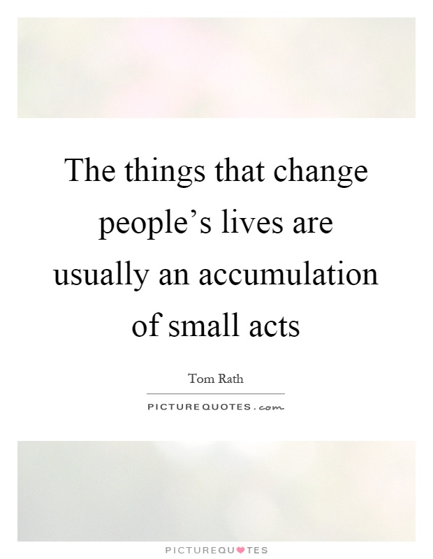 The things that change people's lives are usually an accumulation of small acts Picture Quote #1