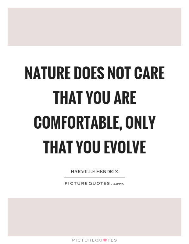 Nature does not care that you are comfortable, only that you evolve Picture Quote #1