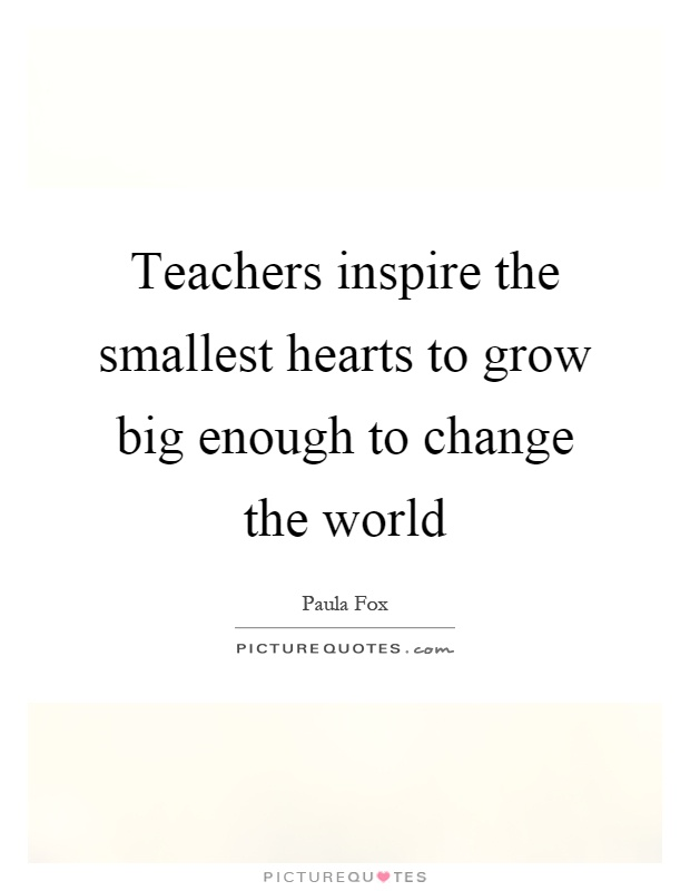 Teachers inspire the smallest hearts to grow big enough to change the world Picture Quote #1