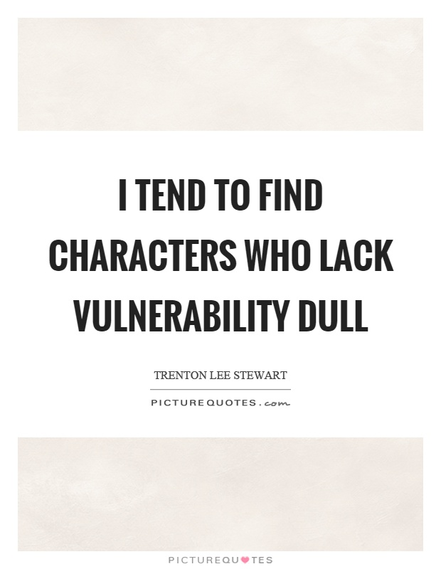 I tend to find characters who lack vulnerability dull Picture Quote #1