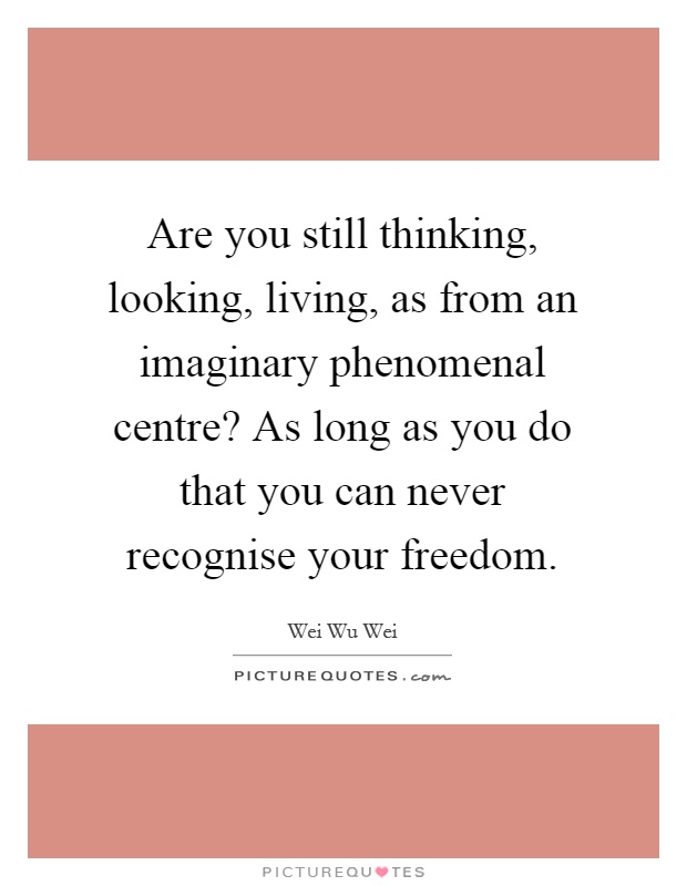 Are you still thinking, looking, living, as from an imaginary phenomenal centre? As long as you do that you can never recognise your freedom Picture Quote #1