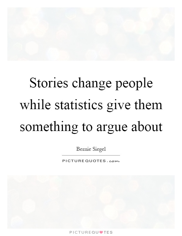 Stories change people while statistics give them something to argue about Picture Quote #1