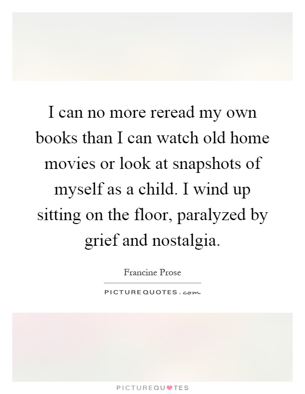 I can no more reread my own books than I can watch old home movies or look at snapshots of myself as a child. I wind up sitting on the floor, paralyzed by grief and nostalgia Picture Quote #1