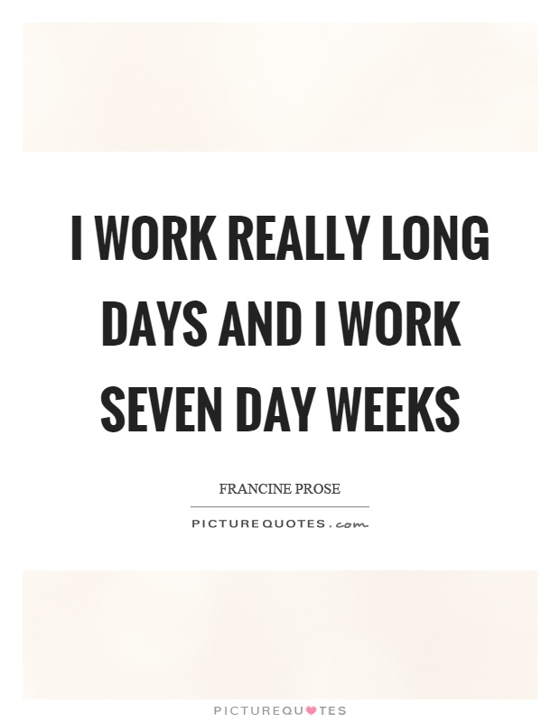 I work really long days and I work seven day weeks Picture Quote #1