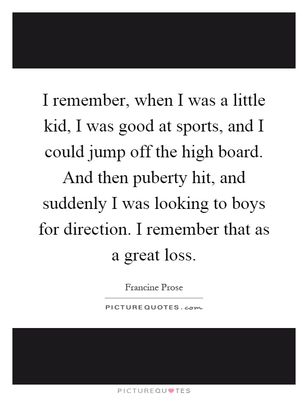 I remember, when I was a little kid, I was good at sports, and I could jump off the high board. And then puberty hit, and suddenly I was looking to boys for direction. I remember that as a great loss Picture Quote #1
