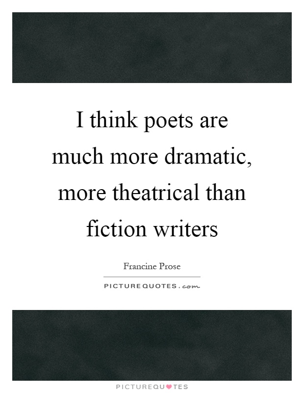 I think poets are much more dramatic, more theatrical than fiction writers Picture Quote #1