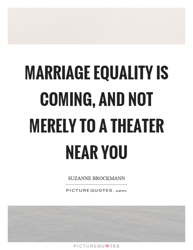 Marriage equality is coming, and not merely to a theater near you Picture Quote #1