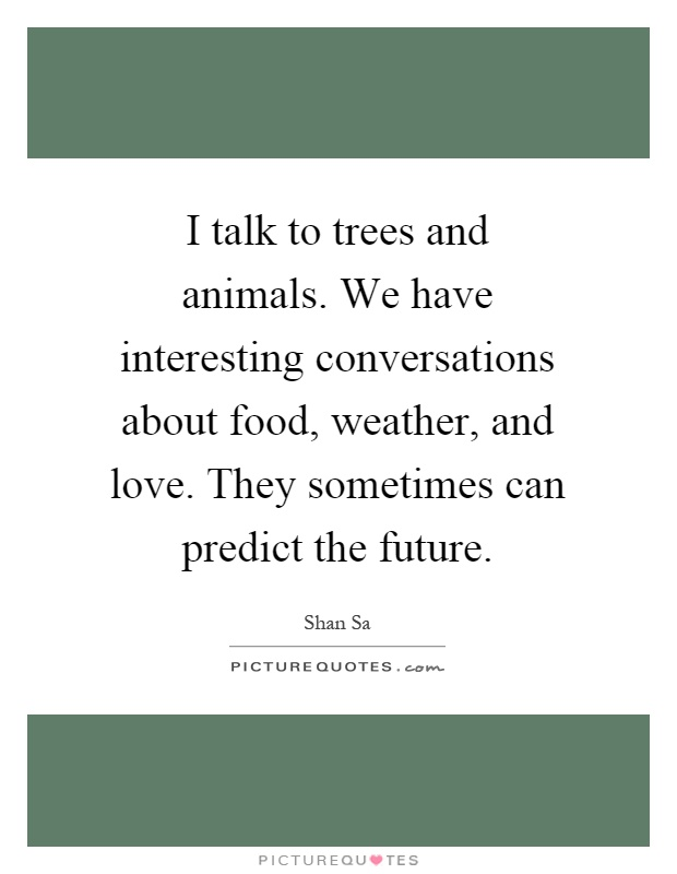 I talk to trees and animals. We have interesting conversations about food, weather, and love. They sometimes can predict the future Picture Quote #1