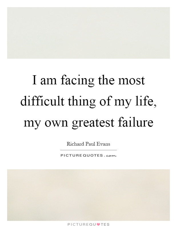 I am facing the most difficult thing of my life, my own greatest failure Picture Quote #1