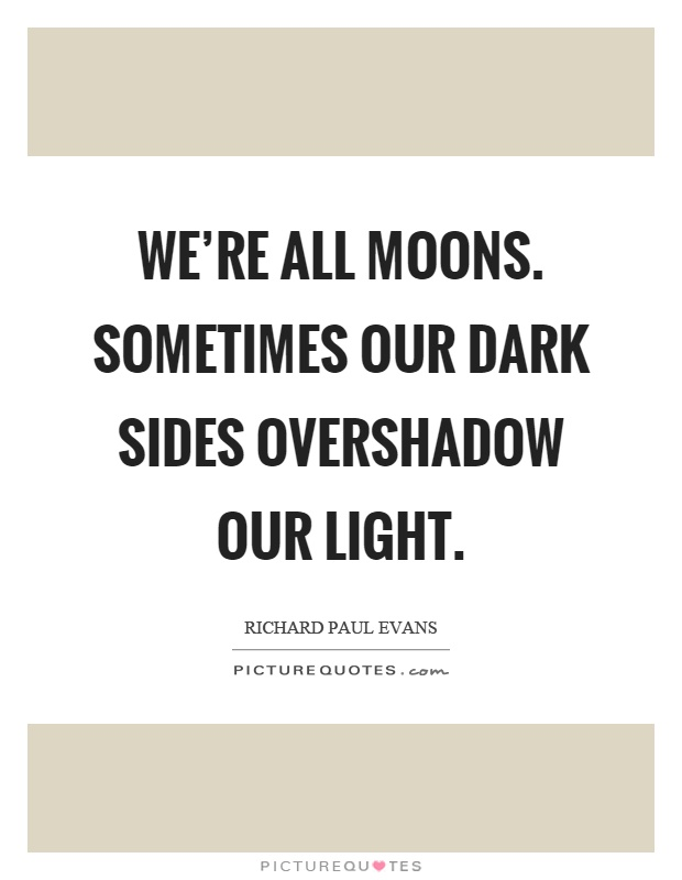 We're all moons. Sometimes our dark sides overshadow our light Picture Quote #1