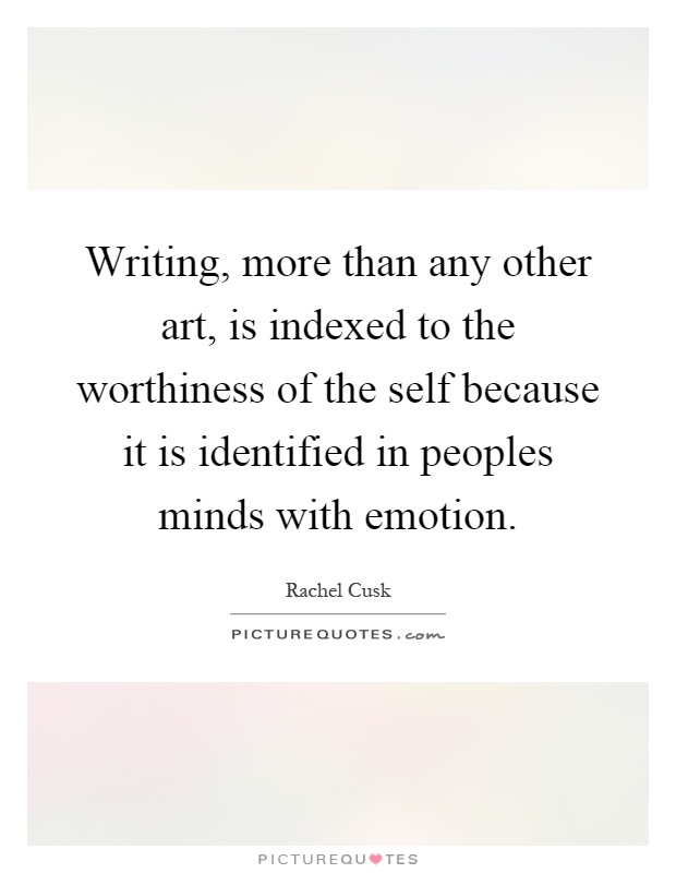 Writing, more than any other art, is indexed to the worthiness of the self because it is identified in peoples minds with emotion Picture Quote #1