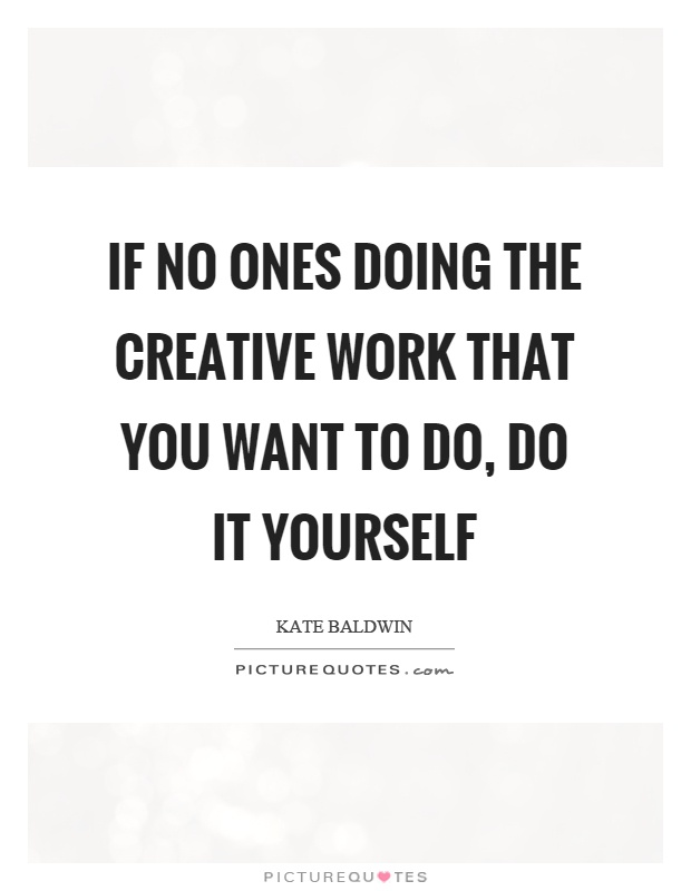 If no ones doing the creative work that you want to do, do it yourself Picture Quote #1