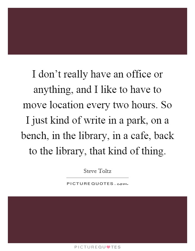 I don't really have an office or anything, and I like to have to move location every two hours. So I just kind of write in a park, on a bench, in the library, in a cafe, back to the library, that kind of thing Picture Quote #1