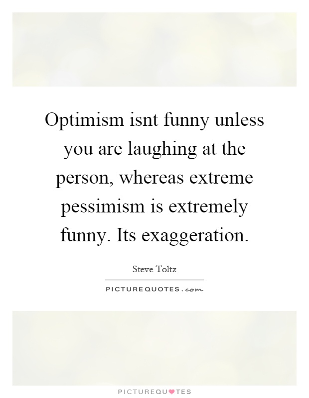 Optimism isnt funny unless you are laughing at the person, whereas extreme pessimism is extremely funny. Its exaggeration Picture Quote #1