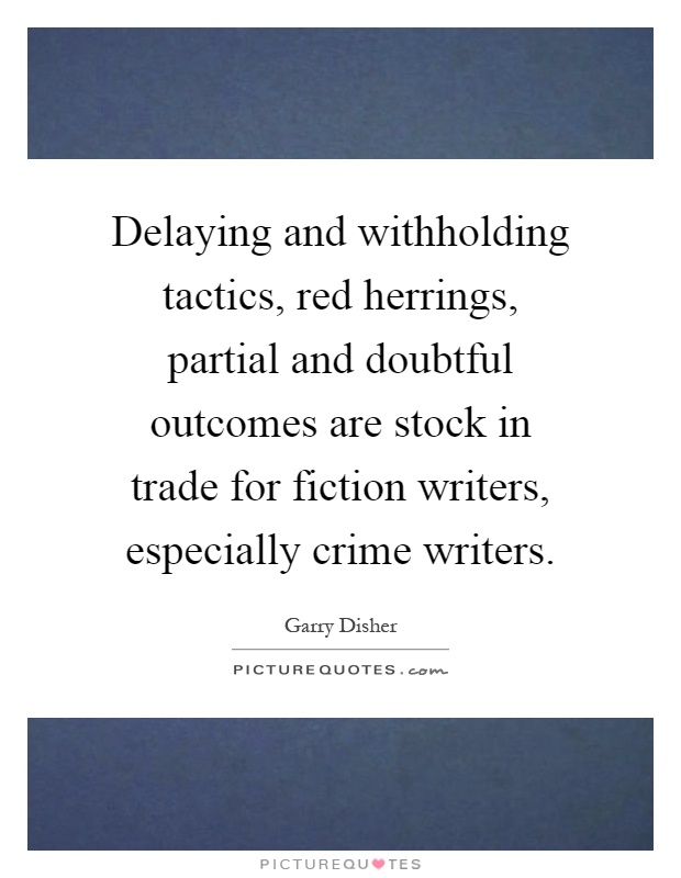 Delaying and withholding tactics, red herrings, partial and doubtful outcomes are stock in trade for fiction writers, especially crime writers Picture Quote #1