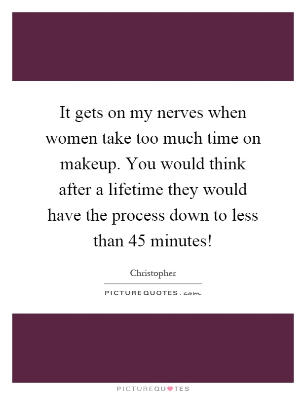 It gets on my nerves when women take too much time on makeup. You would think after a lifetime they would have the process down to less than 45 minutes! Picture Quote #1