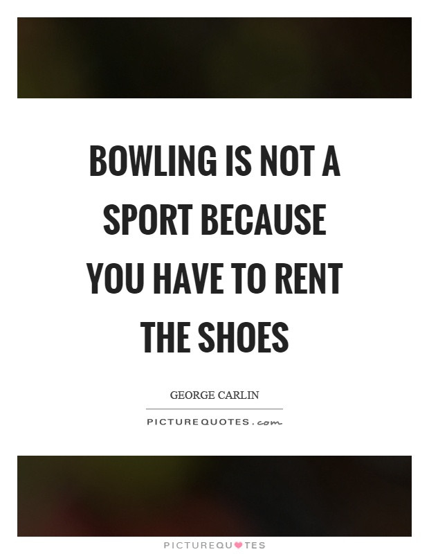 Bowling is not a sport because you have to rent the shoes Picture Quote #1