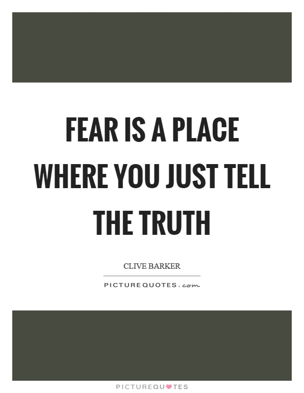 Fear is a place where you just tell the truth Picture Quote #1