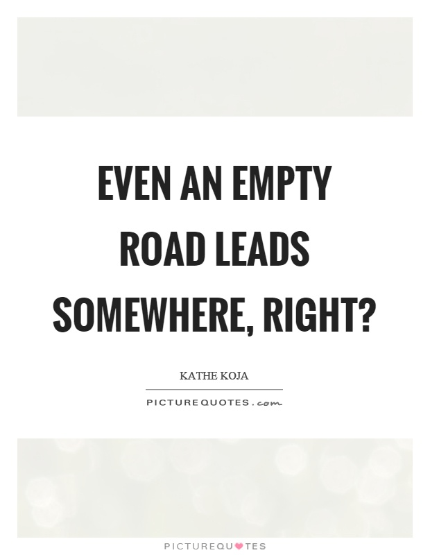 Even an empty road leads somewhere, right? Picture Quote #1