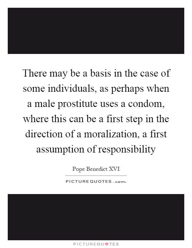 There may be a basis in the case of some individuals, as perhaps when a male prostitute uses a condom, where this can be a first step in the direction of a moralization, a first assumption of responsibility Picture Quote #1