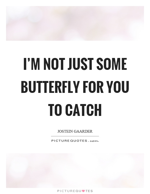 I'm not just some butterfly for you to catch Picture Quote #1