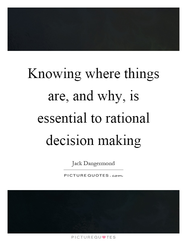 Knowing where things are, and why, is essential to rational decision making Picture Quote #1