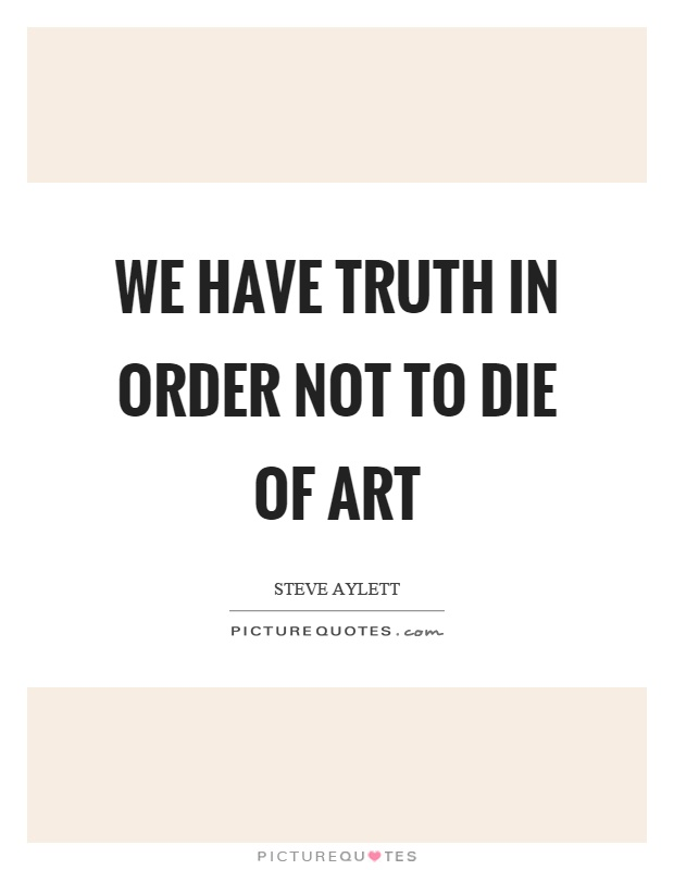 We have truth in order not to die of art Picture Quote #1